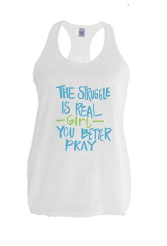 The Struggle is Real-Girl-You Better Pray