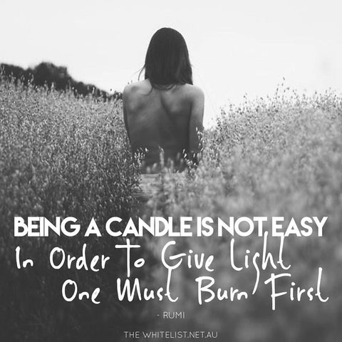 being a candle is not easy, in order to give light one must burn first