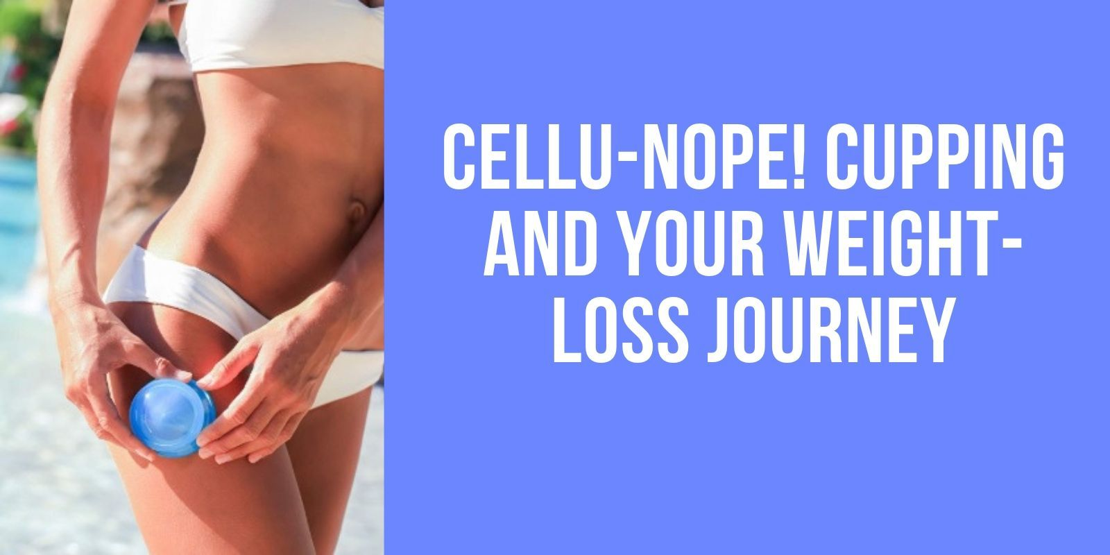 Cellu-Nope! Cupping and Your Weight-Loss Journey - Lure Essentials