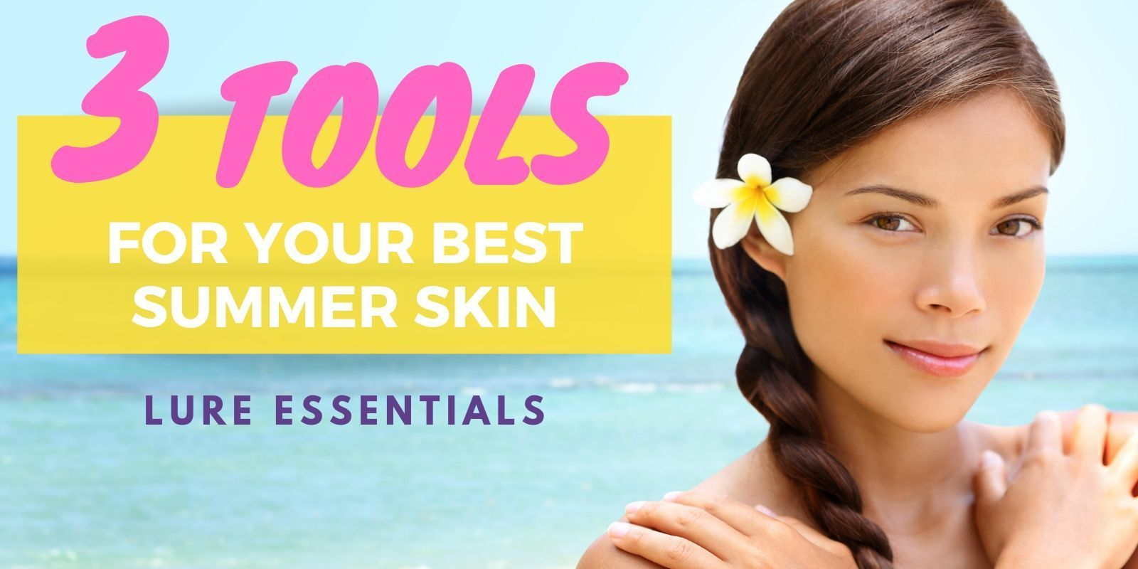 Three Tools for Your Best Summer Skin - Lure Essentials
