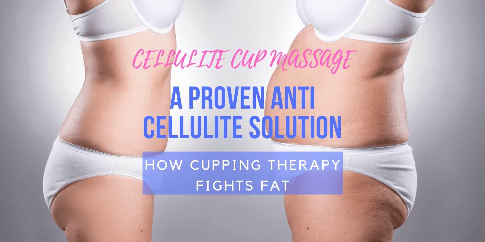 Cellulite Cup Massage, a Proven Anti Cellulite Solution - How Cupping Therapy Fights Fat - Lure Essentials