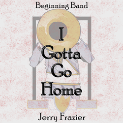 'I Gotta Go Home' by Jerry Frazier. Grade 1 sheet music for school bands