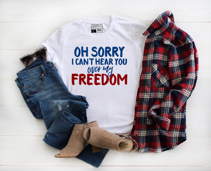 Oh Sorry I Can't Hear You Over My Freedom | American Shirt | Independence Day Fourth of July - Beyond Measure Living