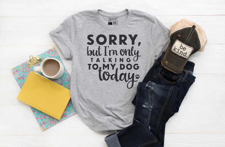 Sorry But I'm Only Talking To My Dog Today T- Shirt - Beyond Measure Living