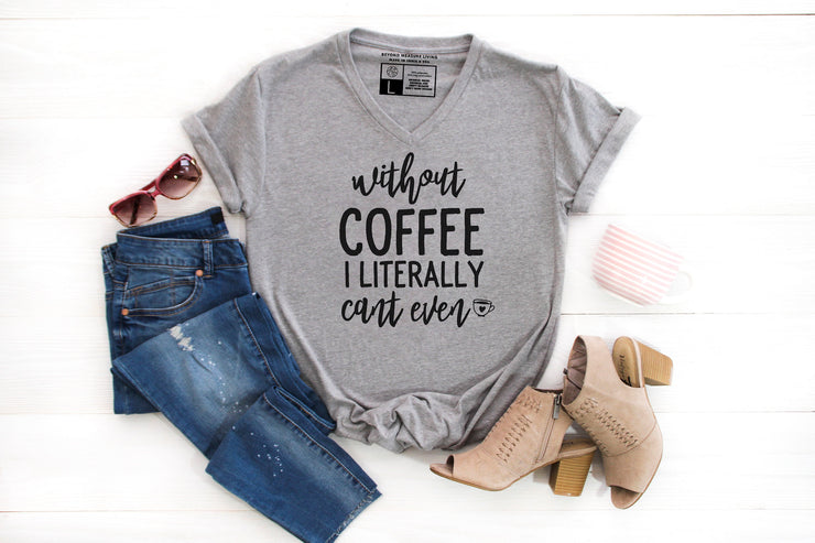 Without Coffee I Literally Can't Even T-shirt - Beyond Measure Living