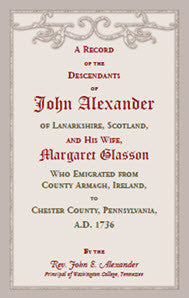 A Record of the Descendants of John Alexander, of Lanarkshire, Scotland, and his wife, Margaret Glasson,  who emigrated from County Armagh, Ireland, to Chester County, Pennsylvania, A.D. 1736