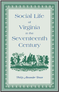 Social Life of Virginia in the Seventeenth Century. An inquiry into the origin of the higher planting class, together with an account of the habits, customs, and diversions of the people