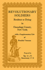 Revolutionary Soldiers: Resident or Dying in Onondaga County, New York; with a Supplementary List of Possible Veterans