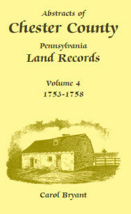 Abstracts of Chester County, Pennsylvania, Land Records, Volume 4: 1753-1758