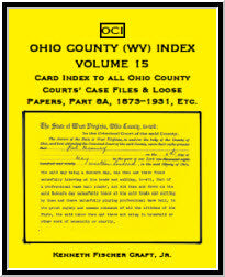 Ohio County (West Virginia) Index, Volume 15: Card Index to All Ohio County Courts' Case Files & Loose Papers Part 8A: 1873-1931, Etc.and the 1901 Wheeling Blue Book
