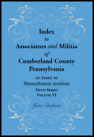 Index to Associators and Militia of Cumberland County, Pennsylvania An Index to Pennsylvania Archives, Fifth Series, Volume VI