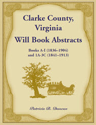 Clarke County, Virginia Will Book Abstracts Books A - I (1836-1904) and 1A - 3C (1841-1913)