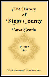 History of Kings County, Nova Scotia, Heart of the Acadian Land: Giving a Sketch of the French and Their Expulsion: and a History of the New England Planters Who Came in their Stead, With Many Genealogies, 1604-1910