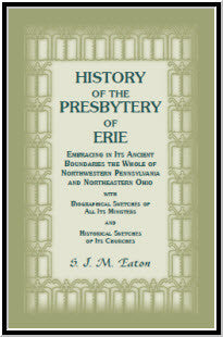 History of the Presbytery of Erie, Embracing in its Ancient Boundaries the Whole of Northwestern Pennsylvania and Northeastern Ohio