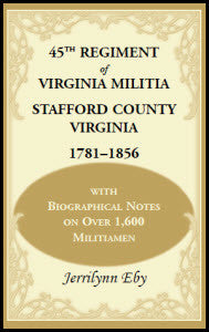 45th Regiment of Virginia Militia Stafford County, Virginia 1781-1856: With Biographical Notes on over 1,600 Militiamen