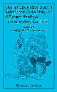 A Genealogical Record of the Descendants in the Male Line of Thomas Gawthrop - An Early Traveling Friend (Quaker), Volume 1 (through the 8th Generation)