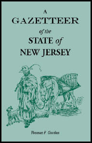 A Gazetteer of the State of New Jersey, Comprehending a General View of its Physical and Moral Condition, Together with a Topographical and Statistical Account of its Counties, Towns, Villages, Canals, Rail Roads, Etc.