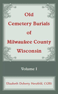 Old Cemetery Burials of Milwaukee County, Wisconsin: Volume 1