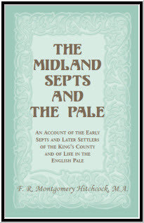 The Midland Septs and the Pale: An Account of the Early Septs and Later Settlers of the King's County and of Life in the English Pale: An Account of the Early Septs and Later Settlers of the King's County and of Life in the English Pale