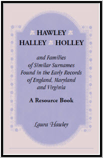 Hawley, Halley, Holley and Families of Similar Surnames Found in the Early Records of England, Maryland and Virginia. A Resource Book