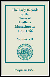 The Early Records of the Town of Dedham, Massachusetts, 1737-1766: Volume VII, containing a complete transcript of the Town Meeting and Selectmen's Record contained in Book Six and Book Seven of the General Records of the Town