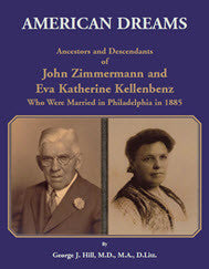 American Dreams: Ancestors and Descendants of John Zimmermann and Eva Katherine Kellenbenz Who Were Married in Philadelphia in 1885