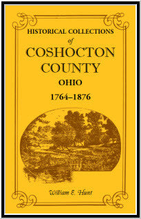 Historical Collections of Coshocton County, Ohio A complete panorama of the county, from the time of the earliest known occupants of the territory unto the present time, 1764-1876