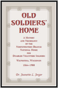 Old Soldiers' Home: A History and Necrology of the Northwestern Branch, National Home for Disabled Volunteer Soldiers, Wauwatosa, Wisconsin, 1864-1900