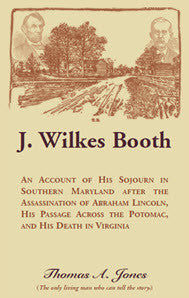 J. Wilkes Booth: An Account of His Sojourn in Southern Maryland after the Assassination of Abraham Lincoln, His Passage Across the Potomac, and His Death in Virginia