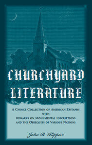 Churchyard Literature: A Choice Collection of American Epitaphs, with Remarks on Monumental Inscriptions and the Obsequies of Various Nations