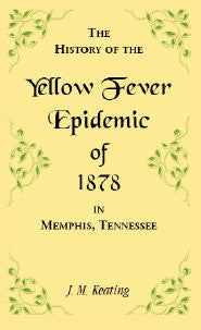 A History of the Yellow Fever: The Yellow Fever Epidemic of 1878, in Memphis, Tennessee.