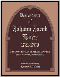 Descendants of Johann Jacob Lantz, 1721-1789: Immigrant Settler of Albany Township, Berks County, Pennsylvania
