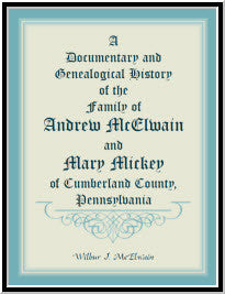 A Documentary And Genealogical History Of The Family Of Andrew McElwain And Mary Mickey Of Cumberland County, Pennsylvania