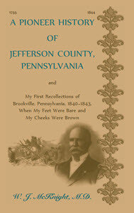 A Pioneer History of Jefferson County, Pennsylvania, and: My First Recollections of Brookville, Pennsylvania, 1840-1843, when my feet were bare and my cheeks were brown