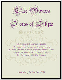 The Brave Sons Of Skye [Scotland]: Containing The Military Records (Compiled From Authentic Sources) Of The Leading Officers, Non-Commissioned Officers, And Private Soldiers Whom