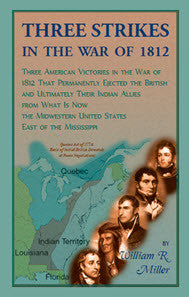 Three Strikes In The War Of 1812: Three American Victories in the War of 1812 that Permanently Ejected the British, and Ultimately Their Native American Allies From What is Now the Midwestern United States East of the Mississippi