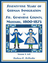Seventy-Five Years of German Immigration to Ste. Genevieve County, Missouri: 1800-1875, Volume 1, A-E