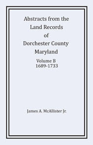 Abstracts From The Land Records of Dorchester County, Maryland, Volume B: 1689-1733