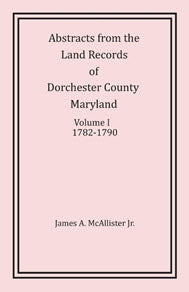 Abstracts from the Land Records of Dorchester County, Maryland, Volume I: 1782-1790