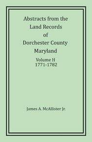 Abstracts From The Land Records Dorchester County, Maryland, Volume H: 1771-1782