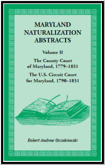 Maryland Naturalization Abstracts, Volume 2: The County Court of Maryland 1779-1851, The US Circuit Court for Maryland 1790-1851