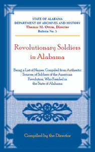 Revolutionary Soldiers in Alabama, Being a List of Names Compiled from Authentic Sources, of Soldiers of the American Revolution, Who Resided in the State of Alabama