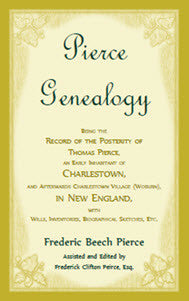 Pierce Genealogy, Being The Record Of The Posterity Of Thomas Pierce, An Early Inhabitant Of Charlestown, And Afterwards Charlestown Village (Woburn), In New England, With Wills, Inventories, Biographical Sketches, Etc.