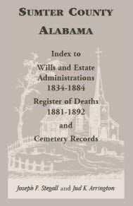 Sumter County, Alabama: Index to Wills and Estate Administrations, 1834-1884; Register of Deaths, 1881-1892; and Cemetery Records