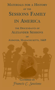 Materials for a History of the Sessions Family in America: the Descendants of Alexander Sessions of Andover, Massachusetts, 1669