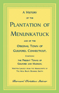 A History of the Plantation of Menunkatuck and of the Original Town of Guilford, Connecticut, Comprising the Present Towns of Guilford and Madison, Written Largely from the Manuscripts of the Hon. Ralph Dunning Smyth