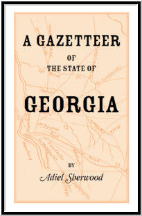 A Gazetteer of the State of Georgia: Embracing a Particular Description of the Counties, Towns, Villages, Rivers, &c., and whatsoever is Usual in Geographies, and Minute Statistical Works