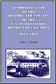 A Complete Guide to the History and Inmates of the U.S. Penitentiary, District of Columbia, 1829-1862