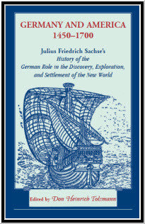 Germany and America, 1450-1700: Julius Friedrich Sachse's History of the German Role in the Discovery, Exploration, and Settlement of the New World