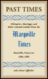Past Times: Obituaries, Marriages and Other Selected Articles from the Maryville Times, Maryville, Tennessee, Volume III, 1896-1899